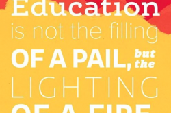 """Education is not the filling of a pail, but the lighting of a fire."""